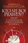 Kto się boi prawdy?Walka z cywilizacją chrześcijańską w Polsce Stanisławczyk Barbara