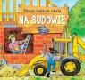 Pierwsza książeczka malucha Na budowie