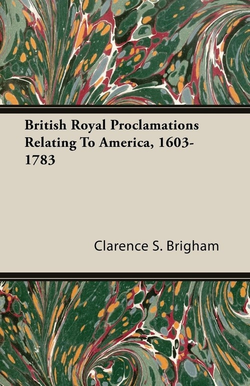British Royal Proclamations Relating To America, 1603-1783 Brigham Clarence S.