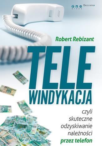 Telewindykacja, czyli skuteczne odzyskiwanie należności przez telefon Rebizant Robert