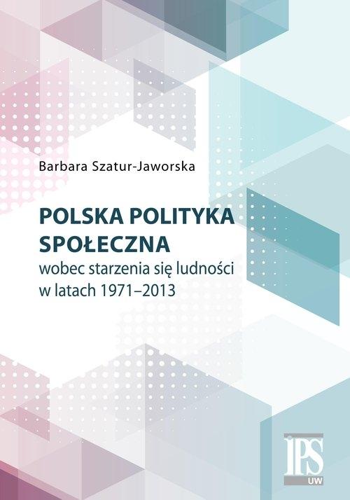 Polska polityka społeczna wobec starzenia się ludności w latach 1971-2013 Szatur-Jaworska Barbara