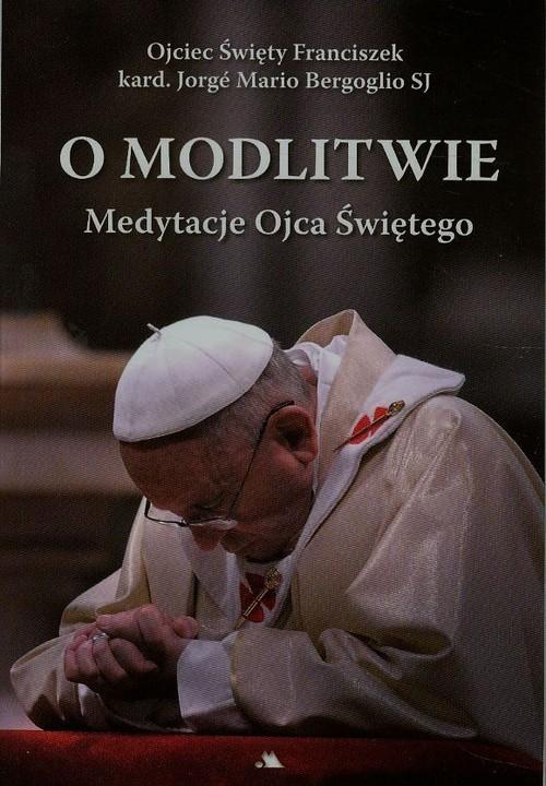 O modlitwie. Medytacje Ojca Św. Franciszka Ojciec ŒŚwięty Franciszek