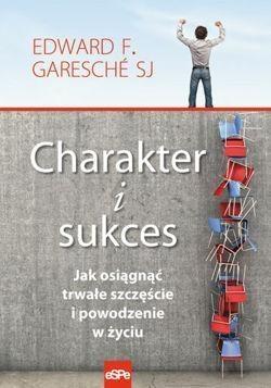 Charakter i sukces Jak osiągnąć trwałe szczęście i powodzenie w życiu Garesche Edward F.
