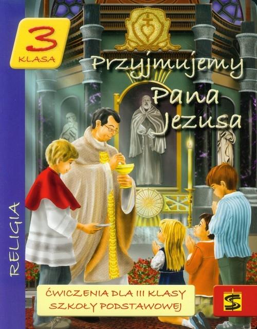 Przyjmujemy Pana Jezusa. Klasa 3. Ćwieczenia dla III klasy szkoły podstawowej bp Jan Zając,ks. Kazimierz Moskała,ks. prof. dr ha