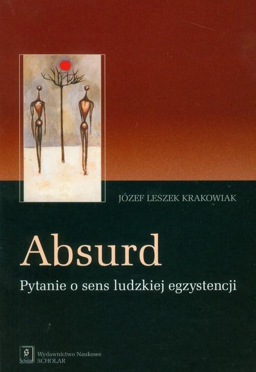Absurd Pytanie o sens ludzkiej egzystencji Krakowiak Józef Leszek