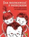 Jak rozmawiać z dzieckiem Proste odpowiedzi na trudne pytania Korzeniewska Justyna