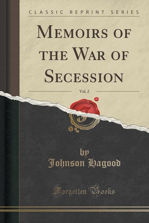 Memoirs of the War of Secession, Vol. 2 (Classic Reprint) Hagood Johnson