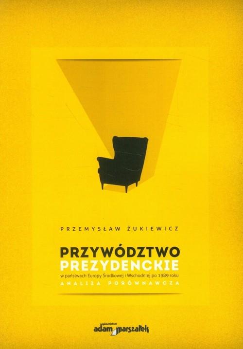 Przywództwo prezydenckie w państwach Europy Środkowej i Wschodniej po 1989 roku Żukiewicz Przemysław