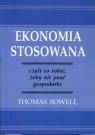 Ekonomia stosowana czyli co robić, żeby nie psuć gospodarki Sowell Thomas