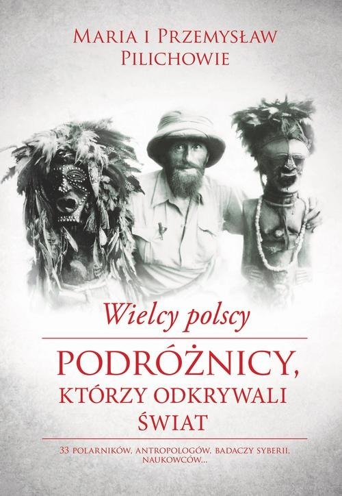 Wielcy polscy podróżnicy, którzy odkrywali świat Pilich Maria, Pilich Przemysław