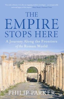 Empire Stops Here : A Journey Along the Frontiers of the Roman World Parker, Philip