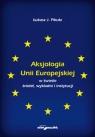 Aksjologia Unii Europejskiej w świetle źródeł, wykładni i instytucji Pikuła J. Łukasz