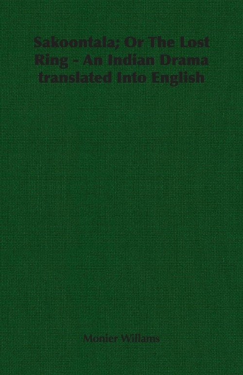 Sakoontala; Or The Lost Ring - An Indian Drama translated Into English Willams Monier