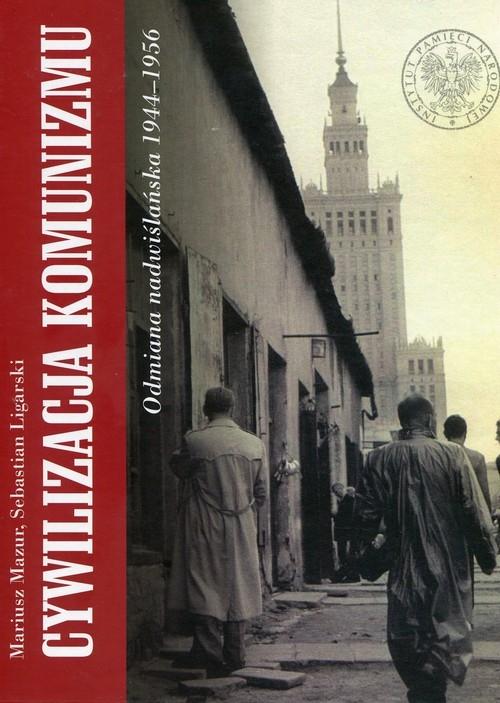 Cywilizacja komunizmu Odmiana nadwiślańska 1944-1956 Mazur Mariusz, Ligarski Sebastian