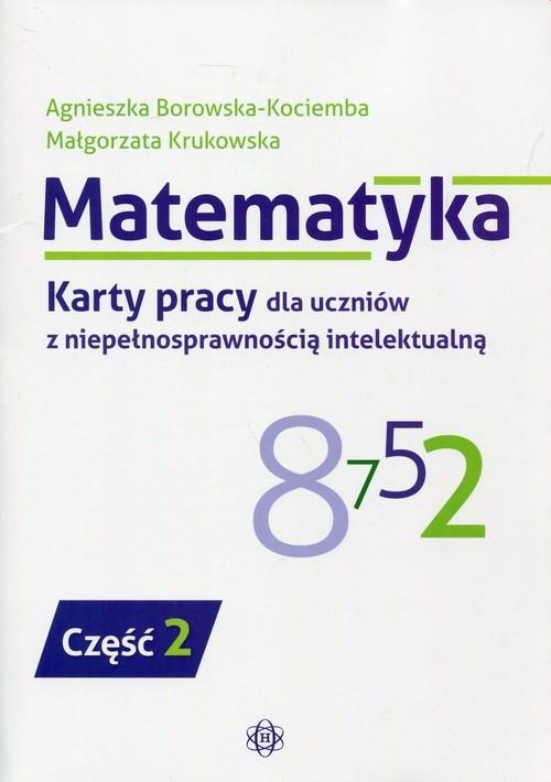 Matematyka Karty pracy dla uczniów z niepełnosprawnością intelektualną Część 2 Borowska-Kociemba Agnieszka, Krukowska Małgorzata