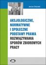 Aksjologiczne, normatywne i społeczne podstawy prawa rozwiązywania sporów Żołyński Janusz
