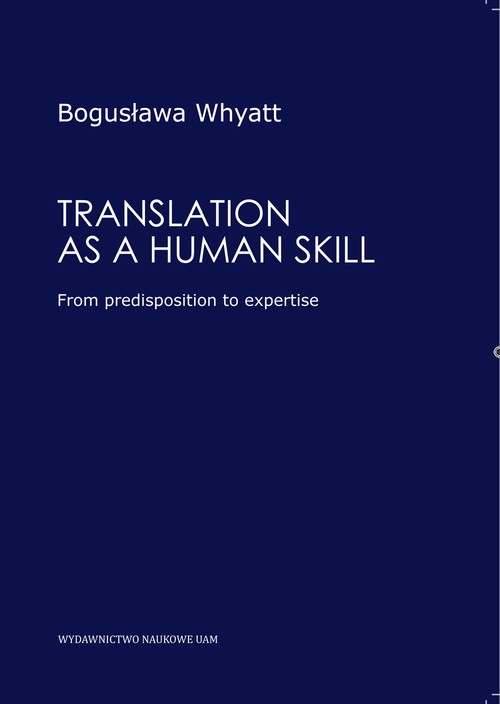 Translation as a human skill From predisposition to expertise WHYATT BOGUSŁAWA
