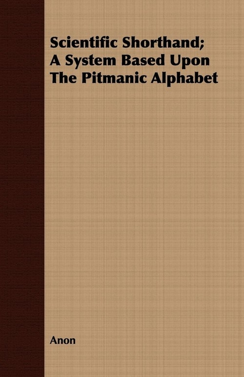 Scientific Shorthand; A System Based Upon The Pitmanic Alphabet Anon