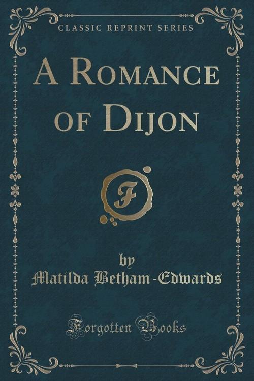 A Romance of Dijon (Classic Reprint) Betham-Edwards Matilda