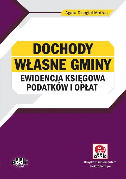 Dochody własne gminy - ewidencja księgowa podatków i opłat z dokumentacją (z suplementem elektronicznym) Dzięgiel-Matras Agata