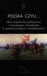 Polska czyli... Idee wspólnoty politycznej i tożsamości narodowej w