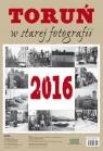 Kalendarz ścienny 2016 Toruń w starej fotografii