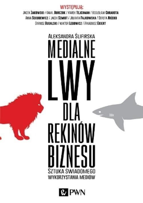 Medialne lwy dla rekinów biznesu. Sztuka świadomego wykorzystania mediów. - Ślifirska Aleksandra - książka