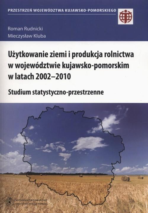 Użytkowanie ziemi i produkcja rolnictwa w województwie kujawsko-pomorskim w latach 2002-2010 Rudnicki Roman, Kluba Mieczysław