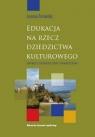 Edukacja na rzecz dziedzictwa kulturowego Aspekty teoretyczne i praktyczne Torowska Joanna