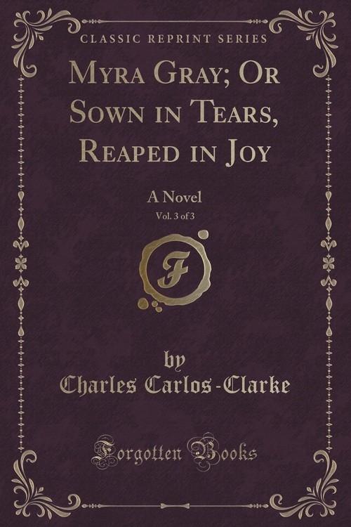 Myra Gray; Or Sown in Tears, Reaped in Joy, Vol. 3 of 3 Carlos-Clarke Charles