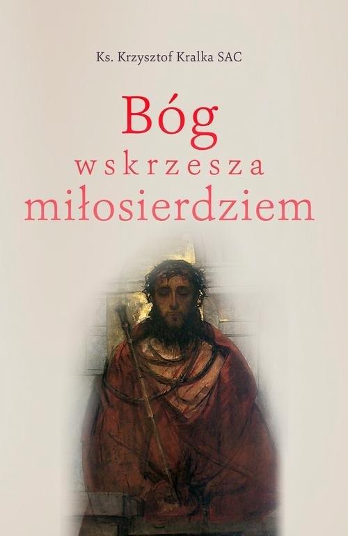 Bóg wskrzesza miłosierdziem Kralka Krzysztof