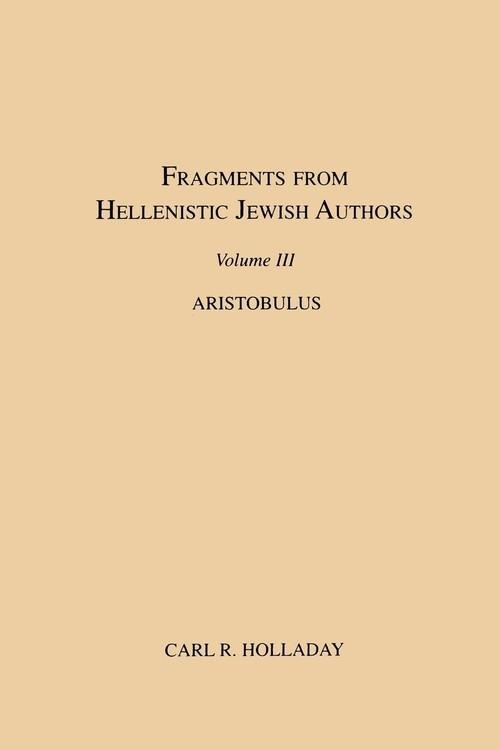 Fragments from Hellenistic Jewish Authors, Volume III, Aristobulus Holladay Carl R.