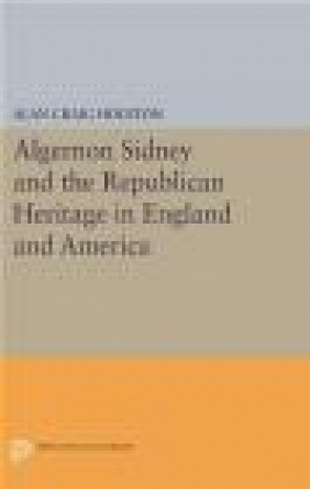 Algernon Sidney and the Republican Heritage in England and America Alan Craig Houston