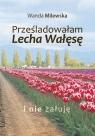 Prześladowałam Lecha Wałęsę i nie żałuję  Milewska Wanda