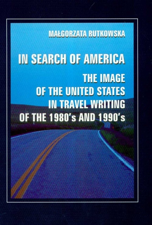 In search of America the image of the United States in travel writing of the 1980's and 1990's Rutkowska Małgorzata