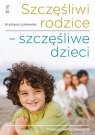 Szczęśliwi rodzice szczęśliwe dzieci Praktyczny przewodnik Łukawska Krystyna