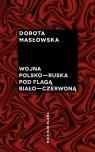 Wojna polsko-ruska pod flagą biało-czerwoną Masłowska Dorota