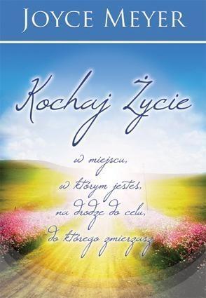 Kochaj życie w miejscu, w którym jesteś ... Joyce Meyer