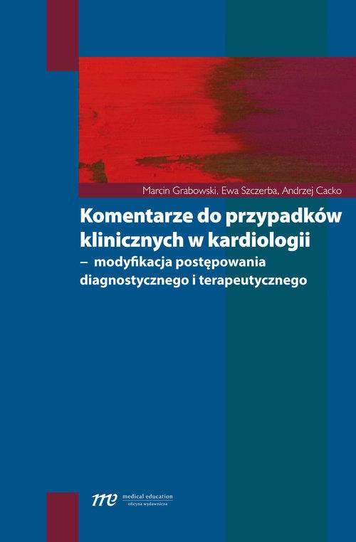 Komentarze do przypadków klinicznych w kardiologii Grabowski Marcin, Szczerba Ewa, Cacko Andrzej