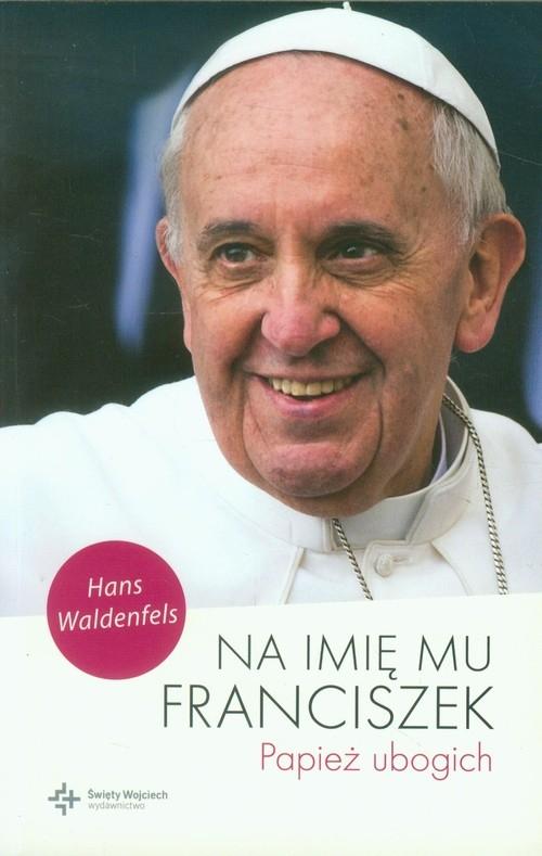 Na imię mu Franciszek Papież ubogich Waldenfels Hans