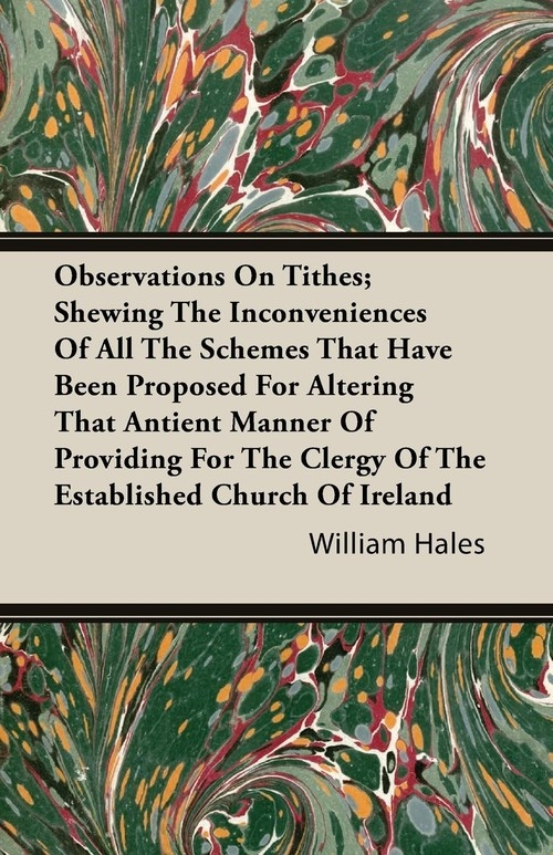 Observations On Tithes; Shewing The Inconveniences Of All The Schemes That Have Been Proposed For Altering That Antient Manner Of Providing For The Clergy Of The Established Church Of Ireland Hales William