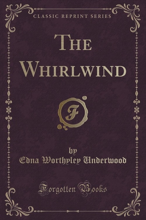 The Whirlwind (Classic Reprint) Underwood Edna Worthyley