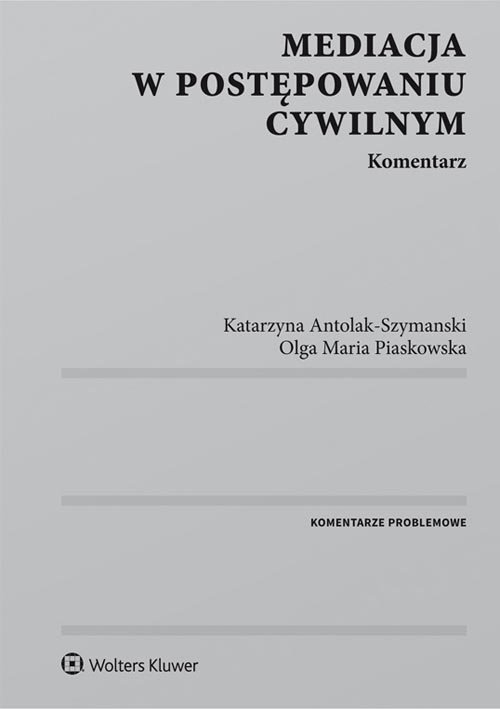Mediacja w postępowaniu cywilnym Antolak-Szymanski Katarzyna, Piaskowska Olga Maria