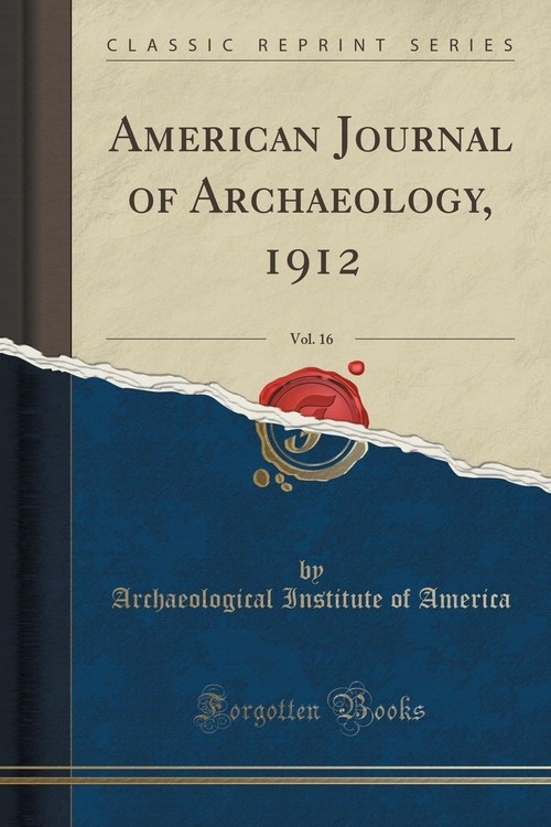 American Journal of Archaeology, 1912, Vol. 16 (Classic Reprint) America Archaeological Institute of