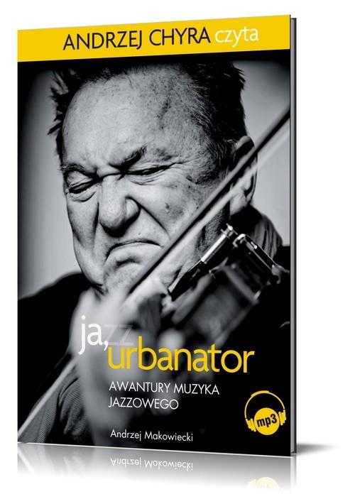 Ja Urbanator Awantury muzyka jazzowego  (Audiobook) (Audiobook) Makowiecki Andrzej