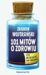 101 mitów o zdrowiu czyli jak się leczyć i nie chorować Wojtasiński Zbigniew