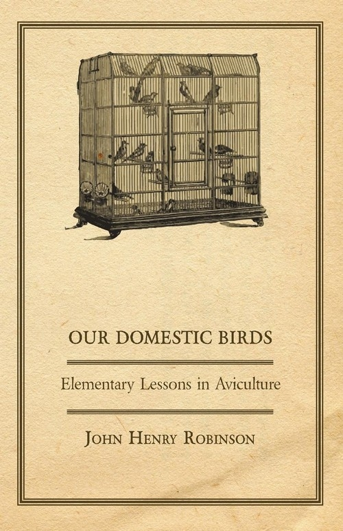 Our Domestic Birds - Elementary Lessons in Aviculture Robinson John Henry