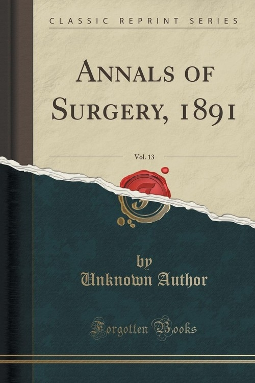 Annals of Surgery, 1891, Vol. 13 (Classic Reprint) Author Unknown