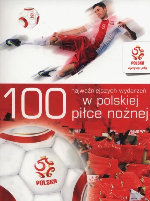 100 najważniejszych wydarzeń w polskiej piłce nożnej (Uszkodzona okładka) Opracowanie zbiorowe