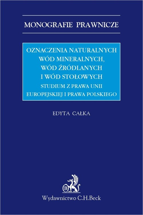 Oznaczenia naturalnych wód mineralnych, wód źródlanych i wód stołowych. Studium z prawa Unii Europej dr Edyta Całka